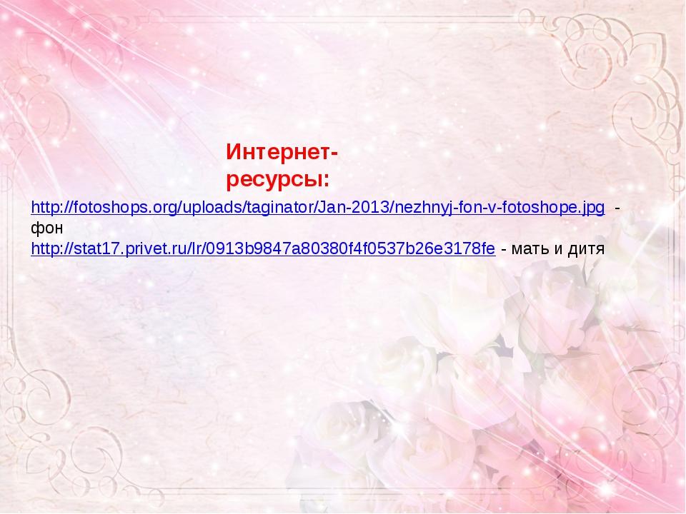Интернет- ресурсы: http://fotoshops.org/uploads/taginator/Jan-2013/nezhnyj-fo...