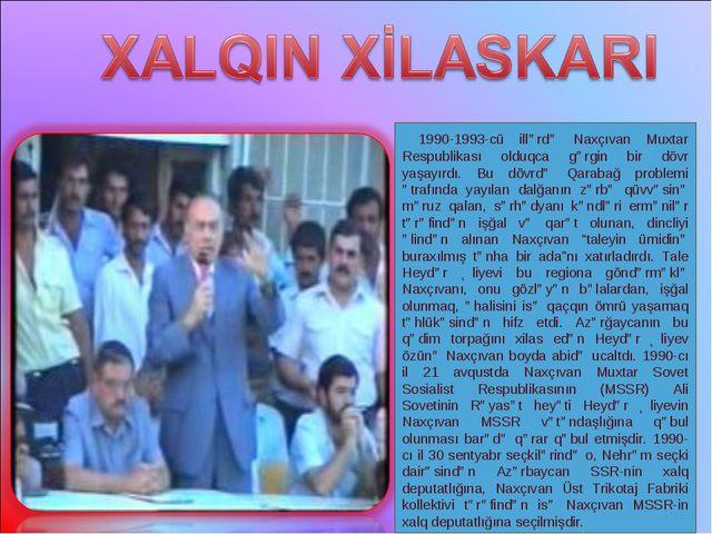 1990-1993-cü illərdə Naxçıvan Muxtar Respublikası olduqca gərgin bir dövr ya...