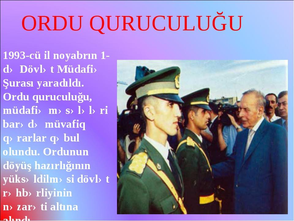 1993-cü il noyabrın 1-də Dövlət Müdafiə Şurası yaradıldı. Ordu quruculuğu, mü...