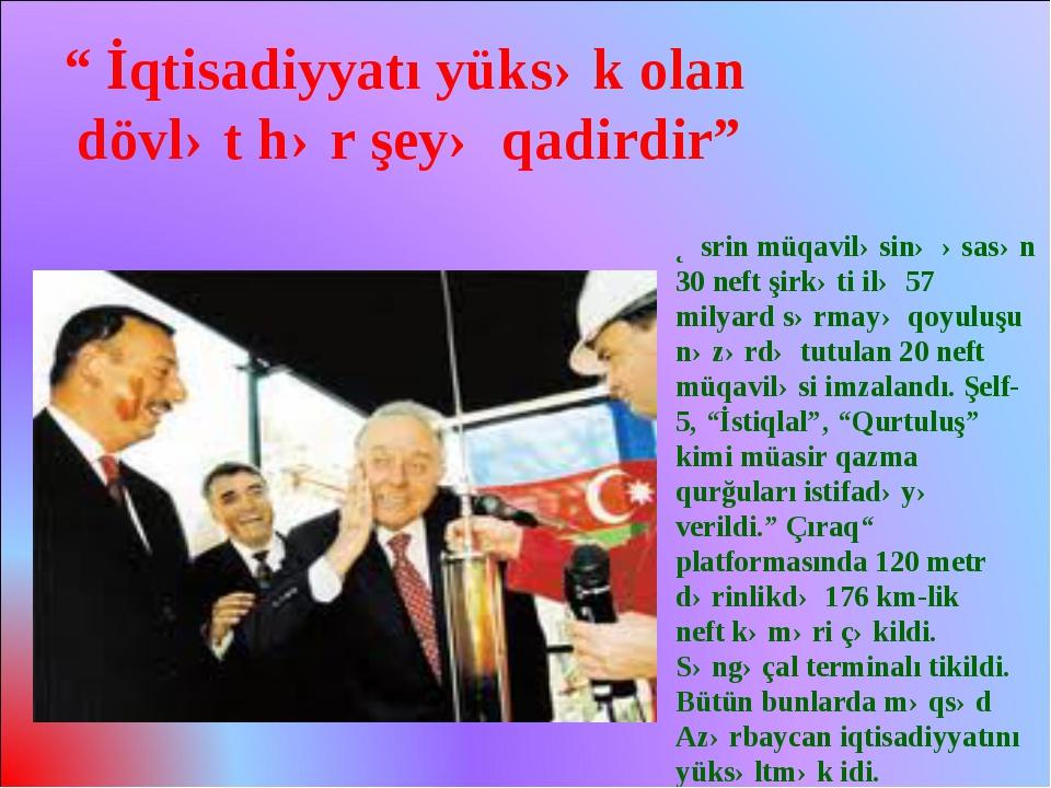 Əsrin müqaviləsinə əsasən 30 neft şirkəti ilə 57 milyard sərmayə qoyuluşu nəz...