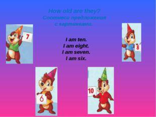 How old are they? Соотнеси предложения с картинками. I am ten. I am eight. I