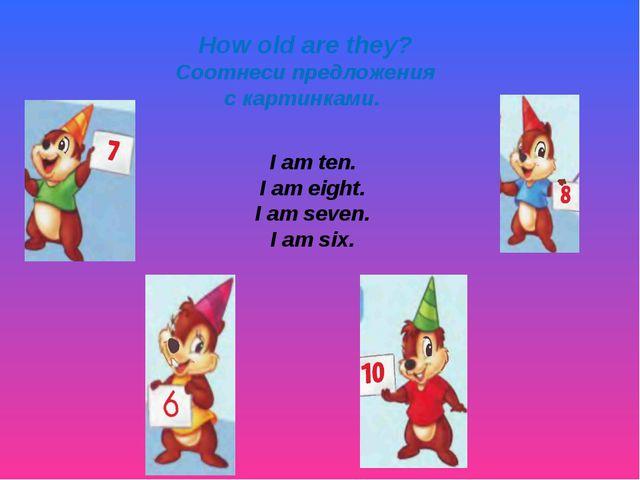 How old are they? Соотнеси предложения с картинками. I am ten. I am eight. I...