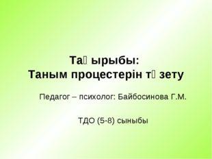 Тақырыбы: Таным процестерін түзету Педагог – психолог: Байбосинова Г.М. ТДО (