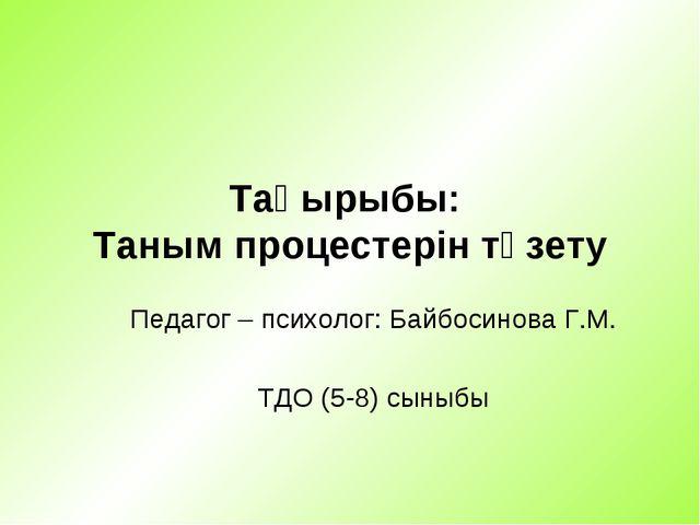 Тақырыбы: Таным процестерін түзету Педагог – психолог: Байбосинова Г.М. ТДО (...