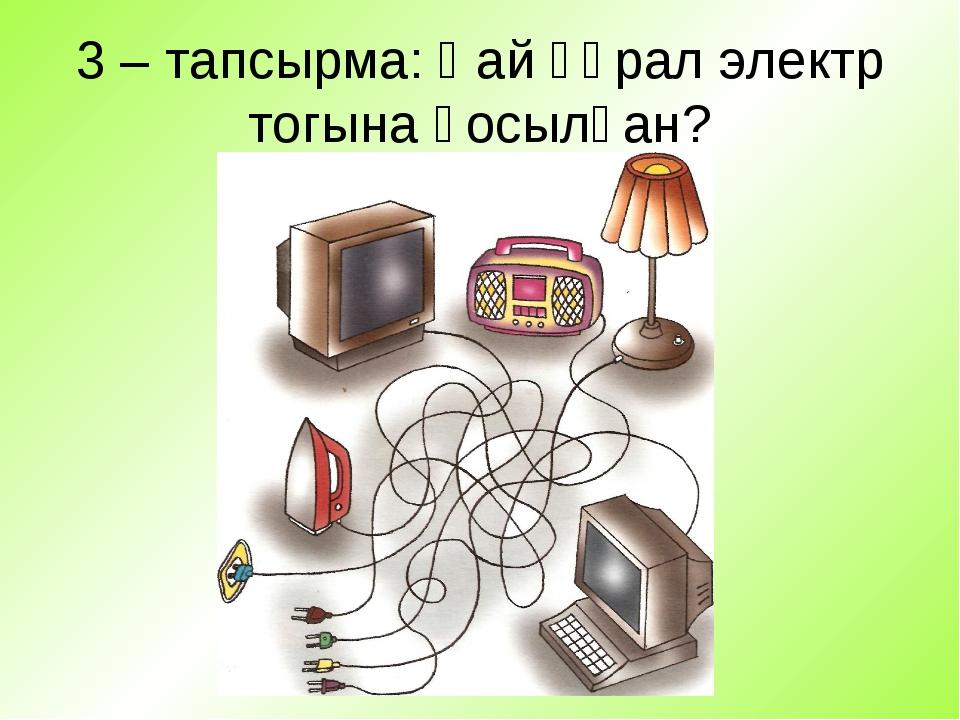 3 – тапсырма: Қай құрал электр тогына қосылған?