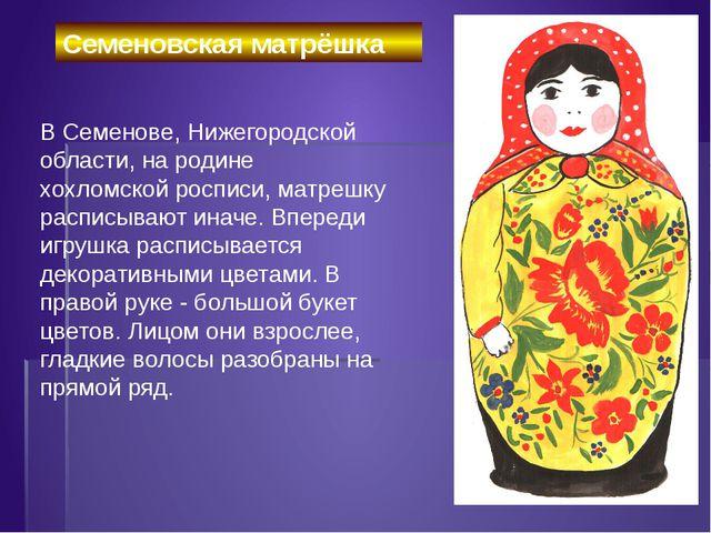 В Семенове, Нижегородской области, на родине хохломской росписи, матрешку...