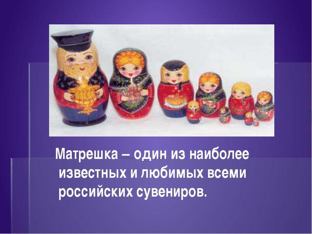 Матрешка – один из наиболее известных и любимых всеми российских сувениров.
