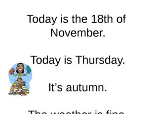 Today is the 18th of November. Today is Thursday. It's autumn. The weather is