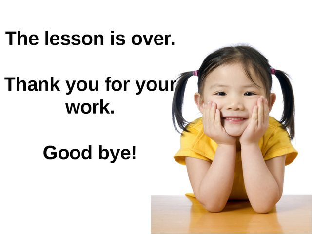 The lesson is over. Thank you for your work. Good bye!