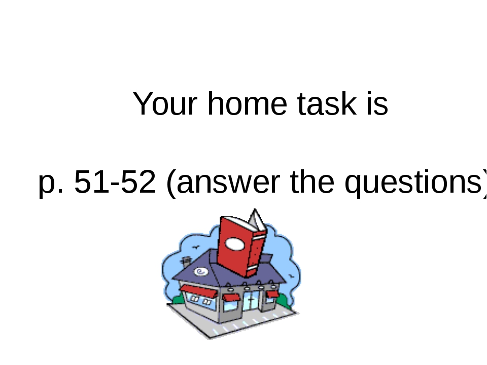 Your home task is p. 51-52 (answer the questions)