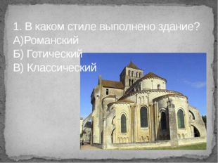 1. В каком стиле выполнено здание? А)Романский Б) Готический В) Классический