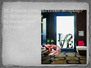 28. В каком стиле выполнен интерьер? А) Экспрессионизм Б) Минимализм В) Поп-арт