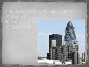 4. В каком стиле выполнено здание? А) Хай Тек Б) Конструктивизм В) Брутализм