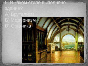 5. В каком стиле выполнено здание? А) Брутализм Б) Модернизм В) Органика