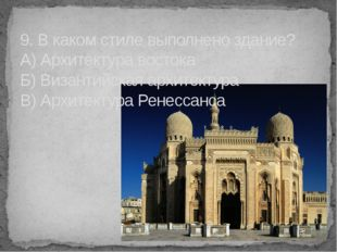 9. В каком стиле выполнено здание? А) Архитектура востока Б) Византийская арх