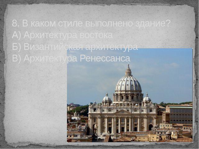 8. В каком стиле выполнено здание? А) Архитектура востока Б) Византийская арх...