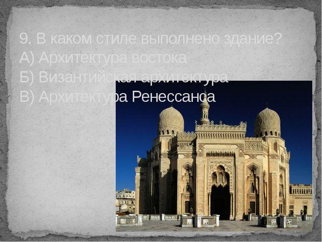 9. В каком стиле выполнено здание? А) Архитектура востока Б) Византийская арх...