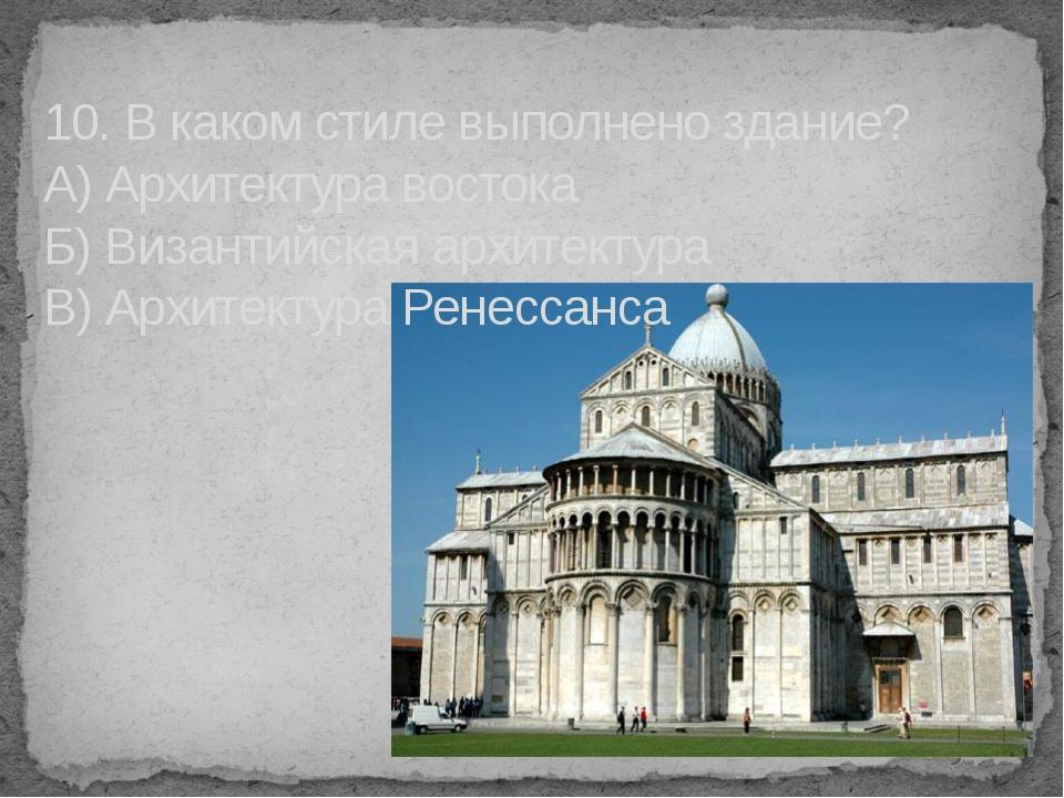 10. В каком стиле выполнено здание? А) Архитектура востока Б) Византийская ар...