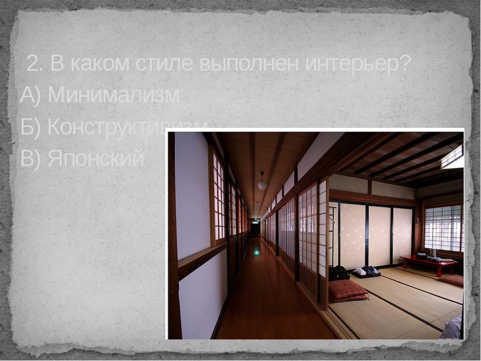 2. В каком стиле выполнен интерьер? А) Минимализм Б) Конструктивизм В) Японс...