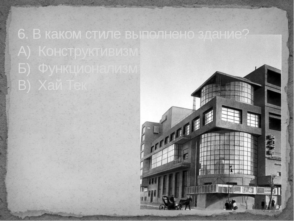 6. В каком стиле выполнено здание? А) Конструктивизм Б) Функционализм В) Хай...
