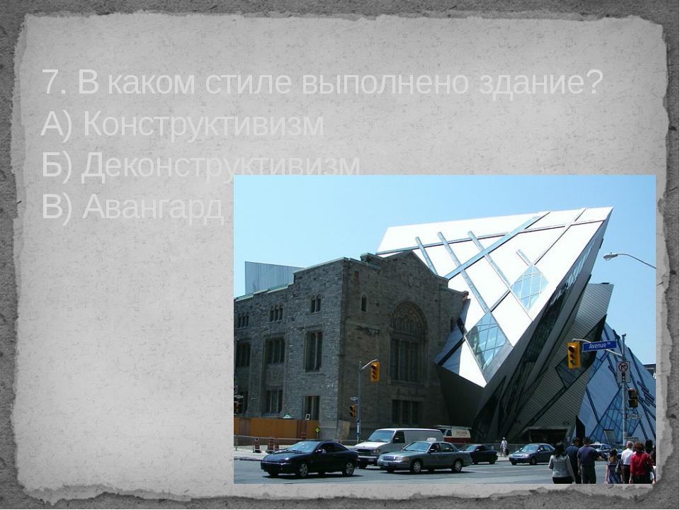 7. В каком стиле выполнено здание? А) Конструктивизм Б) Деконструктивизм В) А...