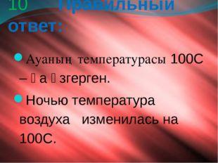10 Правильный ответ: Ауаның температурасы 100С – қа өзгерген. Ночью температ