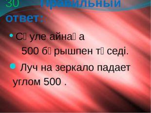 30 Правильный ответ: Сәуле айнаға 500 бұрышпен түседі. Луч на зеркало падает