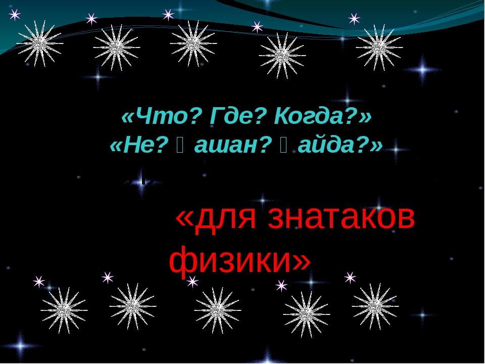 Интеллектуальная игра «для знатаков физики» Интеллектуалды ойын «Что? Где? К...