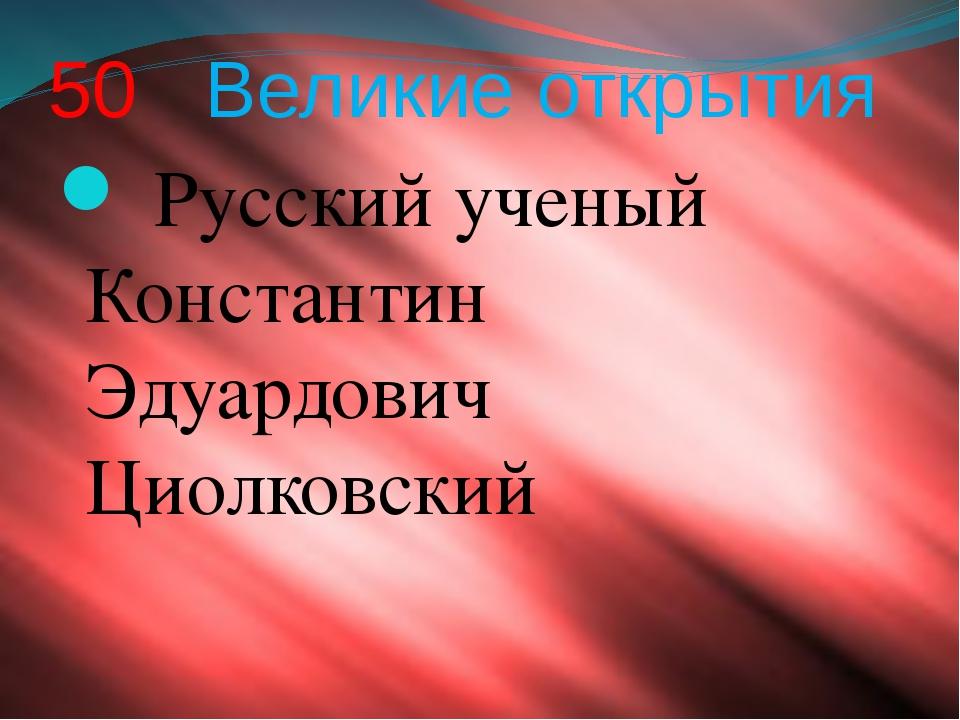 50 Великие открытия Русский ученый Константин Эдуардович Циолковский