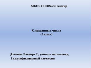 Смешанные числа (5 класс) Дзахоева Эльвира Т., учитель математики, I квалифик