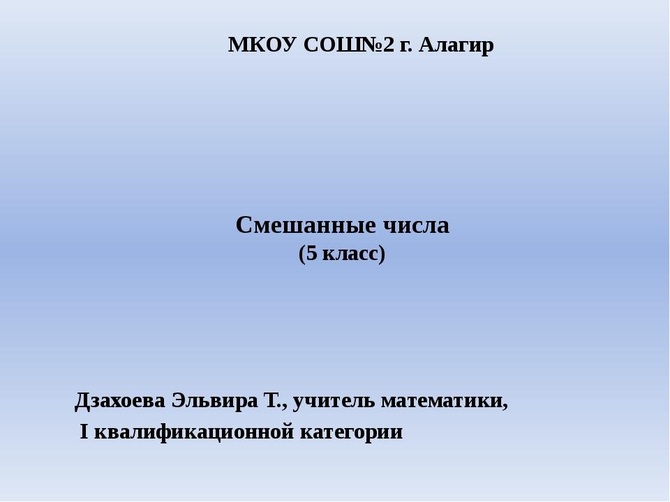 Смешанные числа (5 класс) Дзахоева Эльвира Т., учитель математики, I квалифик...
