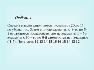 Ответ: 4 Сначала массив заполняется числами от 20 до 11, по убыванию. Затем в
