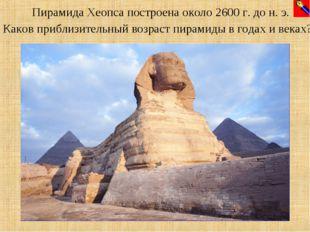 Пирамида Хеопса построена около 2600 г. до н. э. Каков приблизительный возрас