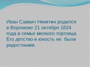 Иван Саввич Никитин родился в Воронеже 21 октября 1824 года в семье мелкого т