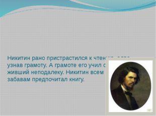 Никитин рано пристрастился к чтению, едва узнав грамоту. А грамоте его учил с