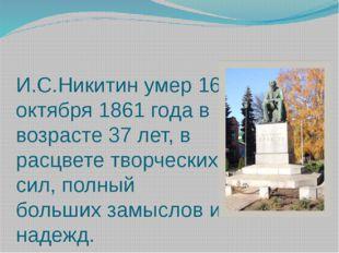 И.С.Никитин умер 16 октября 1861 года в возрасте 37 лет, в расцвете творчески