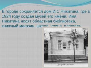 В городе сохраняется дом И.С.Никитина, где в 1924 году создан музей его имени