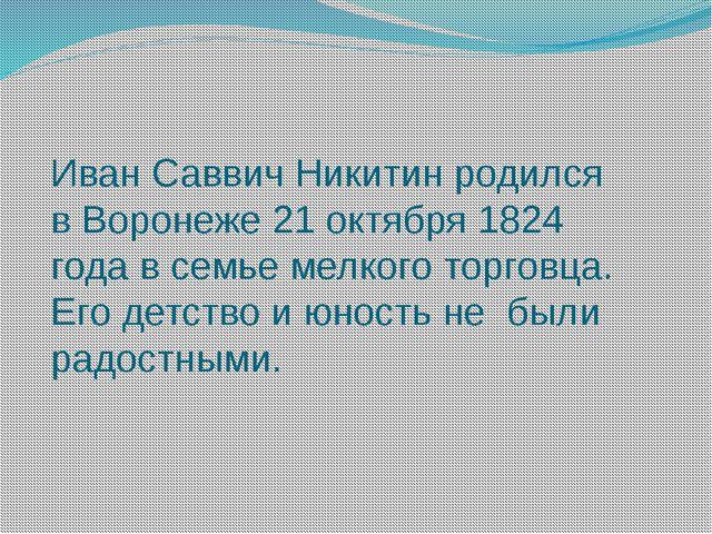Иван Саввич Никитин родился в Воронеже 21 октября 1824 года в семье мелкого т...