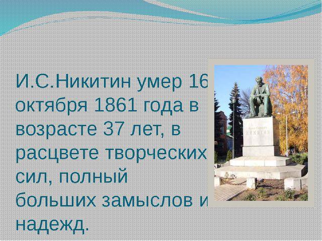 И.С.Никитин умер 16 октября 1861 года в возрасте 37 лет, в расцвете творчески...