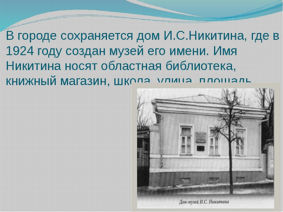 В городе сохраняется дом И.С.Никитина, где в 1924 году создан музей его имени...