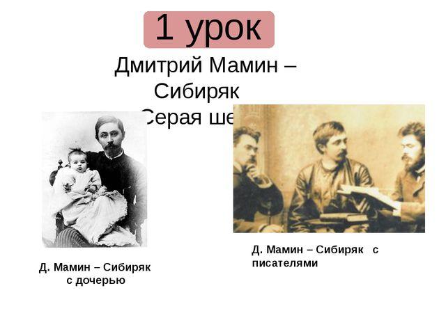 1 урок Дмитрий Мамин – Сибиряк «Серая шейка» Д. Мамин – Сибиряк с дочерью Д....