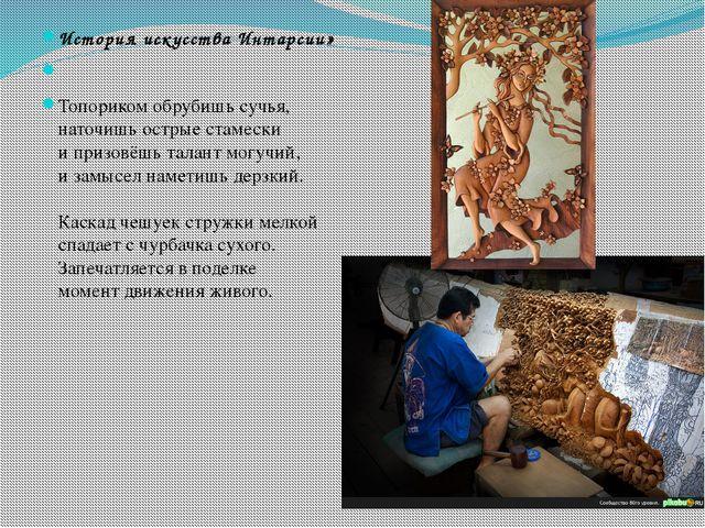 История искусства Интарсии»  Топориком обрубишь сучья, наточишь острые стам...