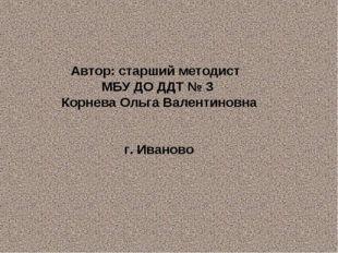 Автор: старший методист МБУ ДО ДДТ № 3 Корнева Ольга Валентиновна г. Иваново
