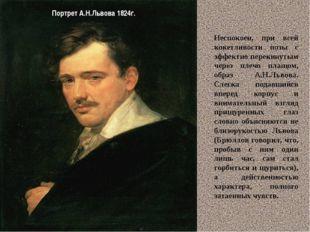 Портрет А.Н.Львова 1824г. Неспокоен, при всей кокетливости позы с эффектно пе