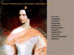 Портрет императрицы Александры Федоровны. 1837 На этом парадном портрете худо