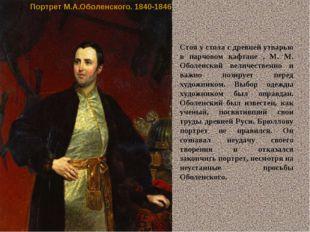 Портрет М.А.Оболенского. 1840-1846 Стоя у стола с древней утварью в парчовом