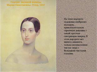 Портрет великой княжны Марии Николаевны. Этюд. 1837 На этом портрете художник