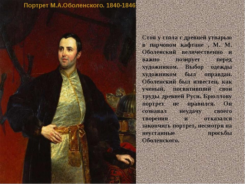Портрет М.А.Оболенского. 1840-1846 Стоя у стола с древней утварью в парчовом...