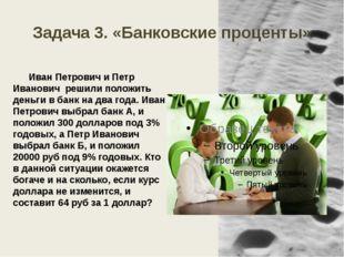 Задача 3. «Банковские проценты» Иван Петрович и Петр Иванович решили положить