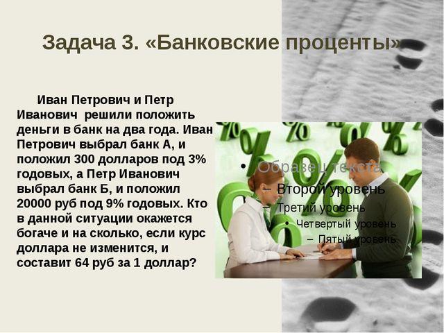 Задача 3. «Банковские проценты» Иван Петрович и Петр Иванович решили положить...